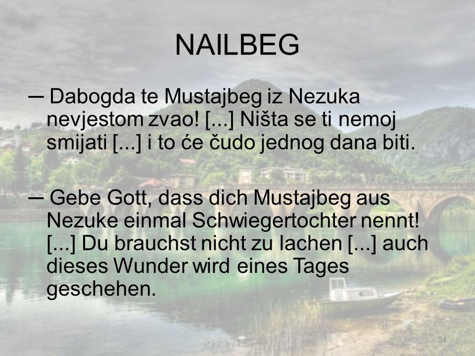 NAILBEG ─ Dabogda te Mustajbeg iz Nezuka nevjestom zvao! [...] Ništa se ti nemoj smijati [...] i to će čudo jednog dana biti.